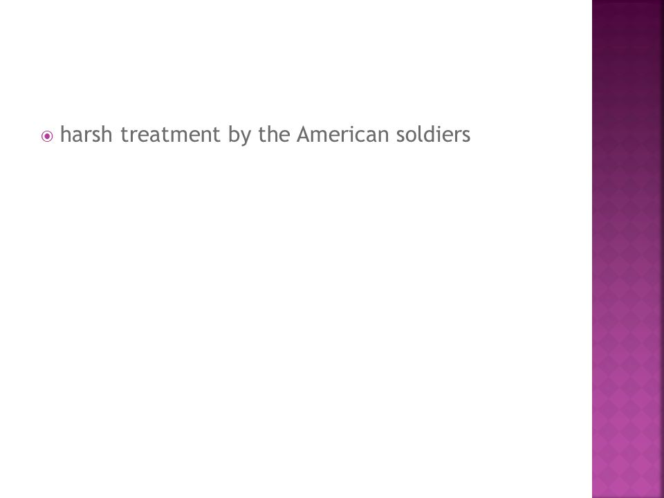  harsh treatment by the American soldiers