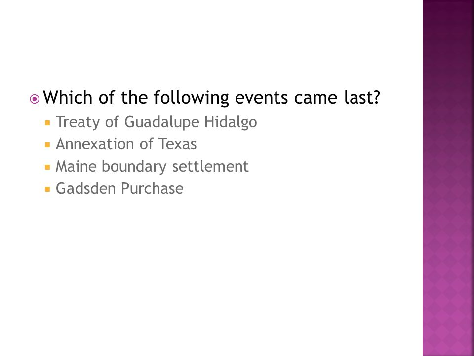  Which of the following events came last?  Treaty of Guadalupe Hidalgo  Annexation of Texas  Maine boundary settlement  Gadsden Purchase