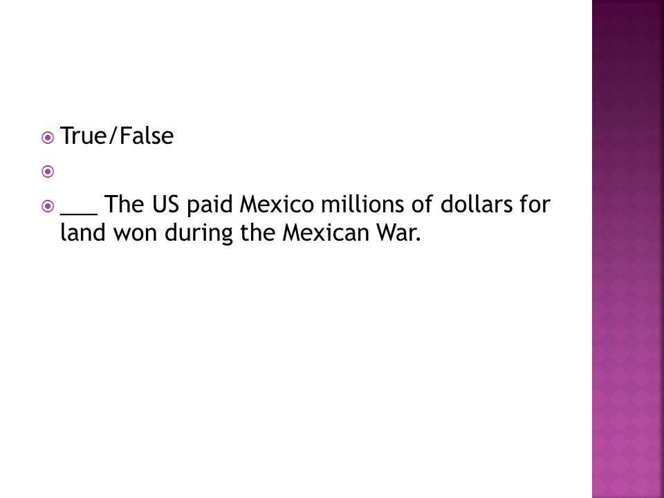  True/False   ___ The US paid Mexico millions of dollars for land won during the Mexican War.