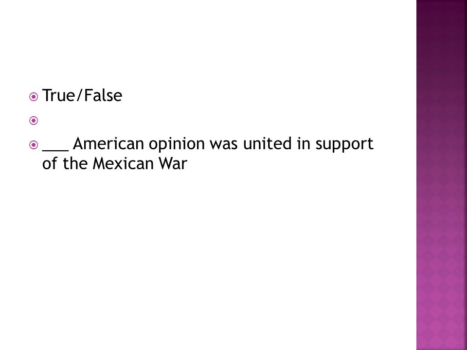  True/False   ___ American opinion was united in support of the Mexican War