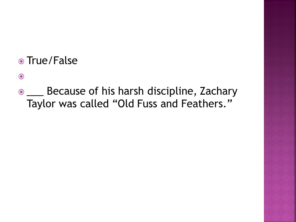 " True/False   ___ Because of his harsh discipline, Zachary Taylor was called ""Old Fuss and Feathers."""