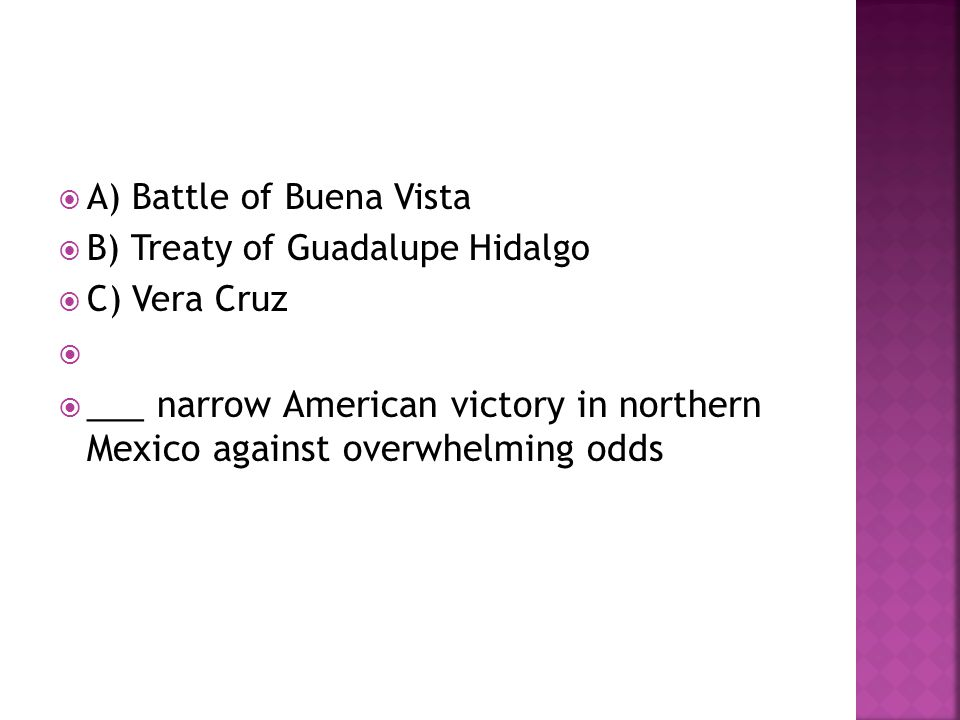  A) Battle of Buena Vista  B) Treaty of Guadalupe Hidalgo  C) Vera Cruz   ___ narrow American victory in northern Mexico against overwhelming odd