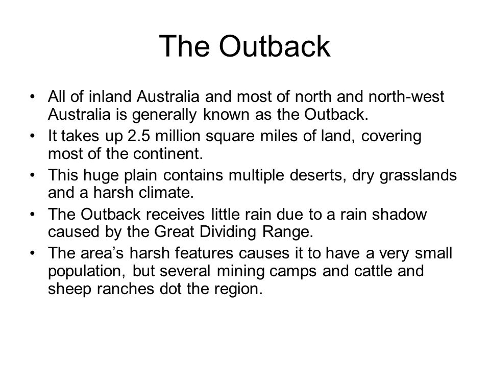 The Outback All of inland Australia and most of north and north-west Australia is generally known as the Outback.