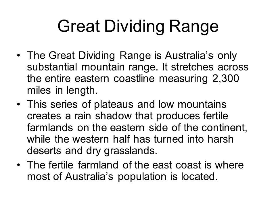 Great Dividing Range The Great Dividing Range is Australia's only substantial mountain range. It stretches across the entire eastern coastline measuri