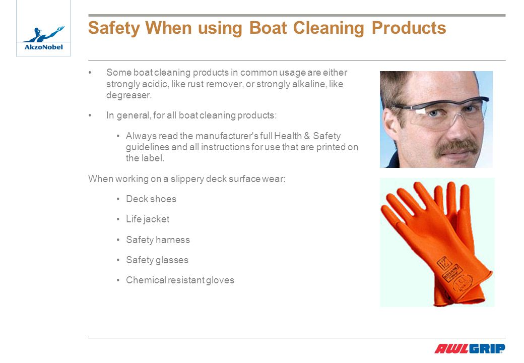 Safety When using Boat Cleaning Products Some boat cleaning products in common usage are either strongly acidic, like rust remover, or strongly alkaline, like degreaser.
