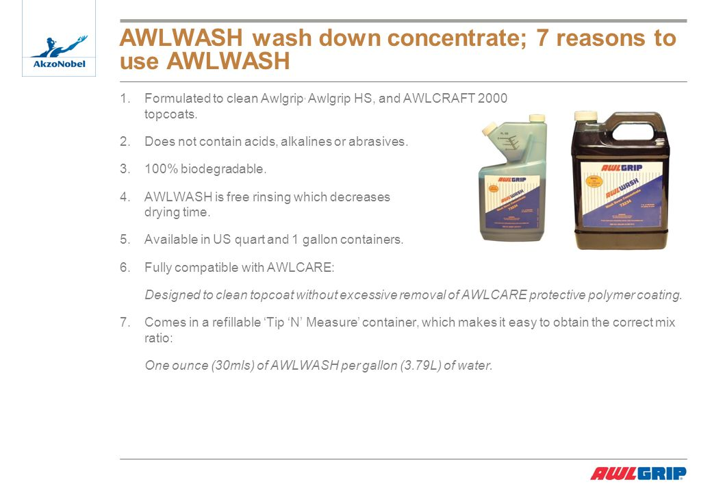 AWLWASH wash down concentrate; 7 reasons to use AWLWASH 1.Formulated to clean Awlgrip, Awlgrip HS, and AWLCRAFT 2000 topcoats.