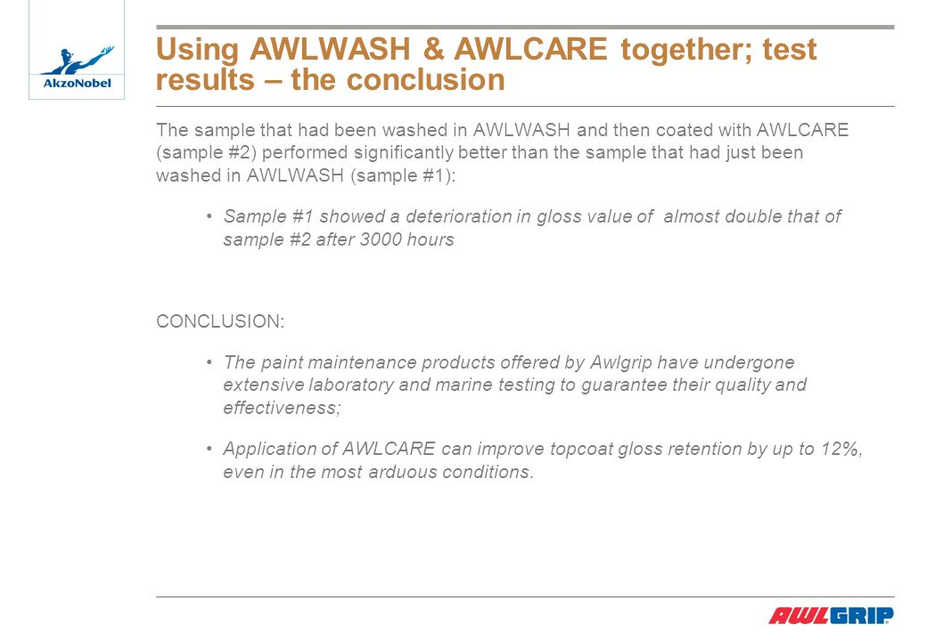 Using AWLWASH & AWLCARE together; test results – the conclusion The sample that had been washed in AWLWASH and then coated with AWLCARE (sample #2) performed significantly better than the sample that had just been washed in AWLWASH (sample #1): Sample #1 showed a deterioration in gloss value of almost double that of sample #2 after 3000 hours CONCLUSION: The paint maintenance products offered by Awlgrip have undergone extensive laboratory and marine testing to guarantee their quality and effectiveness; Application of AWLCARE can improve topcoat gloss retention by up to 12%, even in the most arduous conditions.