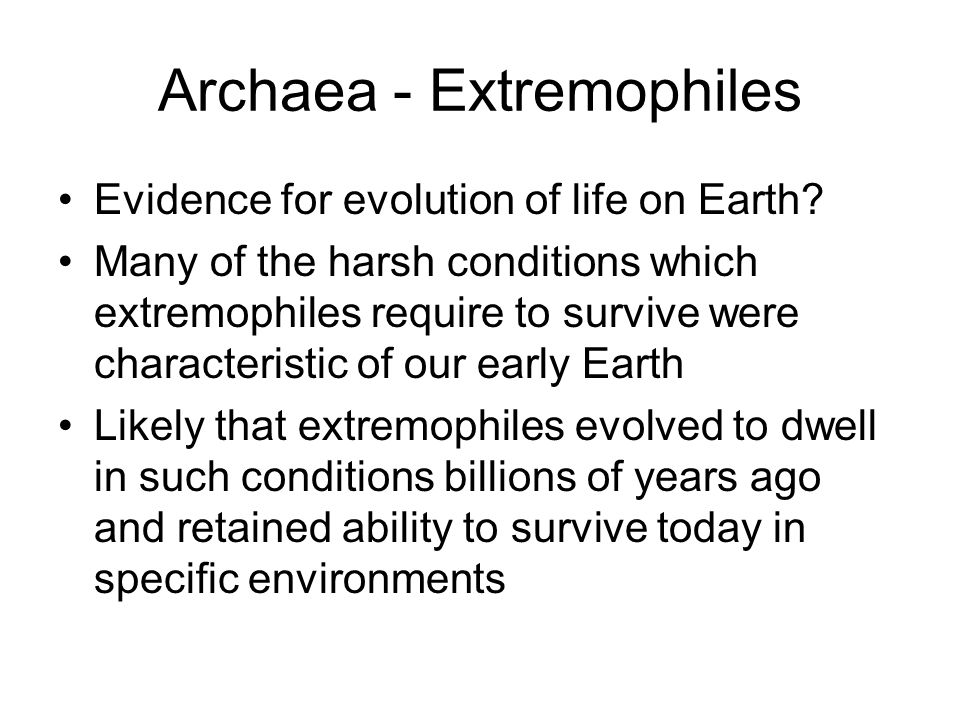 Archaea - Extremophiles Evidence for evolution of life on Earth? Many of the harsh conditions which extremophiles require to survive were characterist