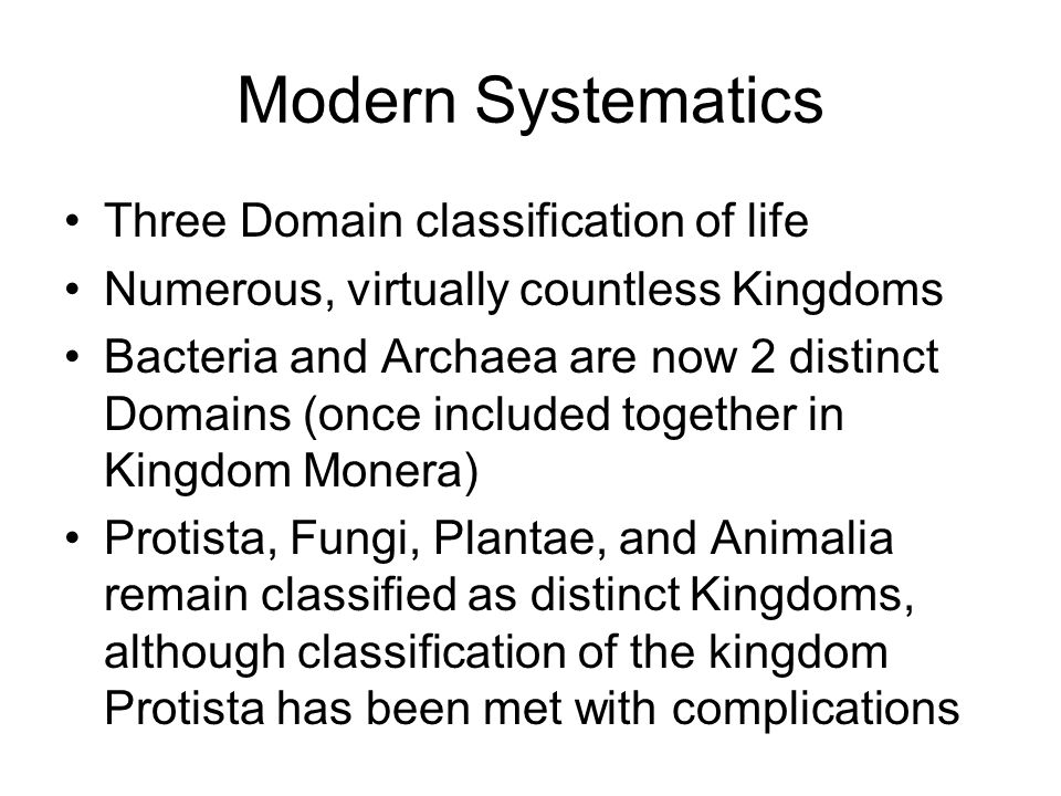 Modern Systematics Three Domain classification of life Numerous, virtually countless Kingdoms Bacteria and Archaea are now 2 distinct Domains (once in
