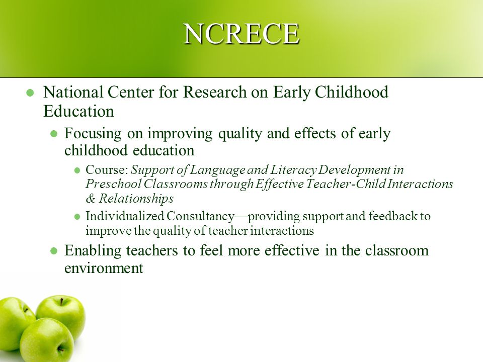 NCRECE National Center for Research on Early Childhood Education Focusing on improving quality and effects of early childhood education Course: Support of Language and Literacy Development in Preschool Classrooms through Effective Teacher-Child Interactions & Relationships Individualized Consultancy—providing support and feedback to improve the quality of teacher interactions Enabling teachers to feel more effective in the classroom environment