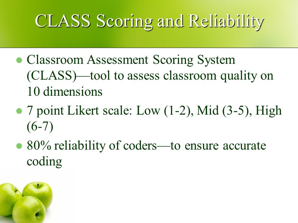 CLASS Scoring and Reliability Classroom Assessment Scoring System (CLASS)—tool to assess classroom quality on 10 dimensions 7 point Likert scale: Low (1-2), Mid (3-5), High (6-7) 80% reliability of coders—to ensure accurate coding