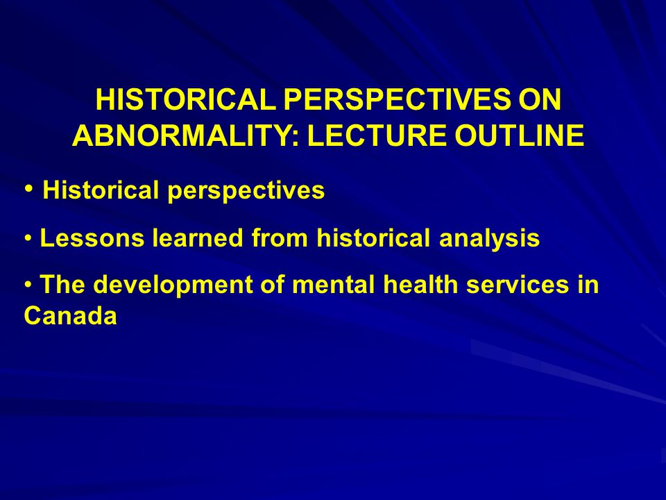 HISTORICAL PERSPECTIVES ON ABNORMALITY: LECTURE OUTLINE Historical perspectives Lessons learned from historical analysis The development of mental hea