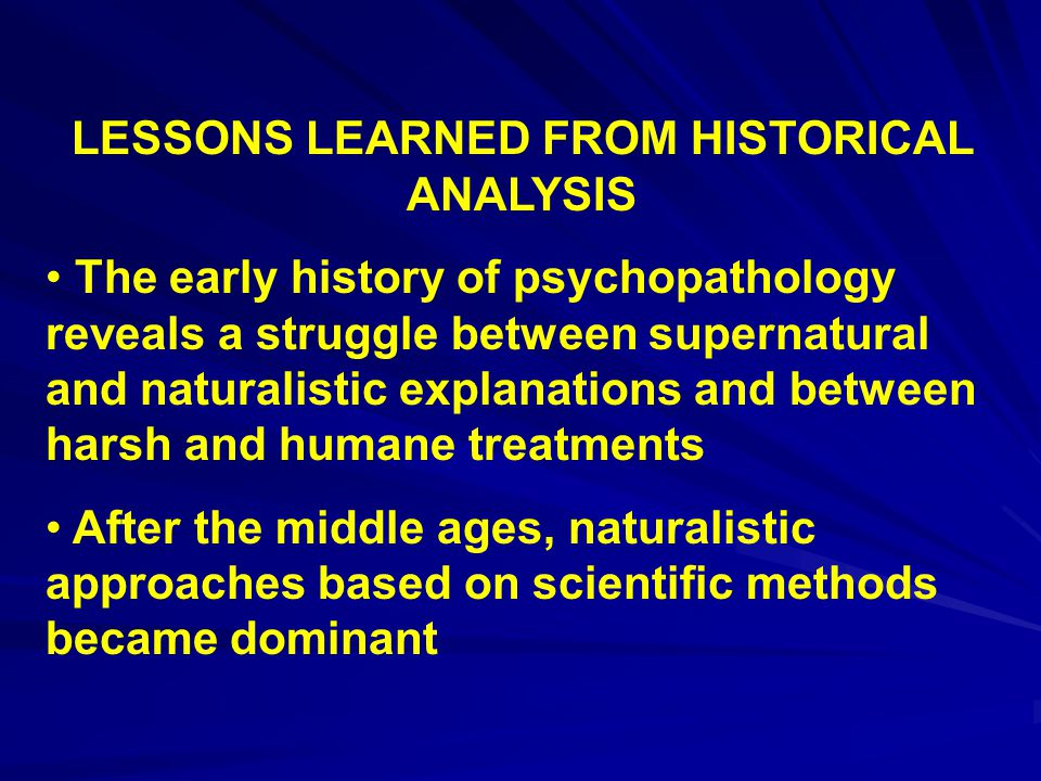LESSONS LEARNED FROM HISTORICAL ANALYSIS The early history of psychopathology reveals a struggle between supernatural and naturalistic explanations and between harsh and humane treatments After the middle ages, naturalistic approaches based on scientific methods became dominant