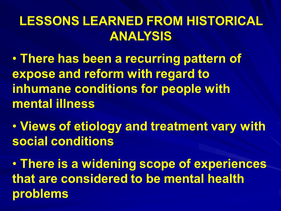 LESSONS LEARNED FROM HISTORICAL ANALYSIS There has been a recurring pattern of expose and reform with regard to inhumane conditions for people with mental illness Views of etiology and treatment vary with social conditions There is a widening scope of experiences that are considered to be mental health problems