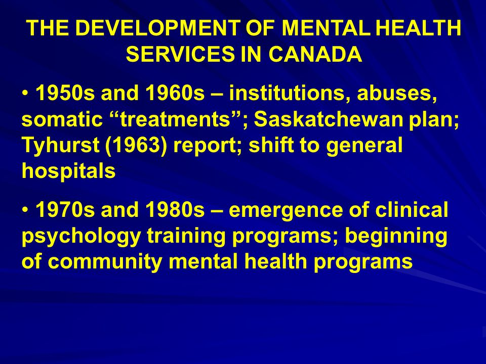 """THE DEVELOPMENT OF MENTAL HEALTH SERVICES IN CANADA 1950s and 1960s – institutions, abuses, somatic """"treatments""""; Saskatchewan plan; Tyhurst (1963) re"""