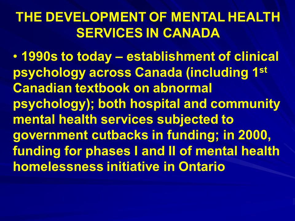 THE DEVELOPMENT OF MENTAL HEALTH SERVICES IN CANADA 1990s to today – establishment of clinical psychology across Canada (including 1 st Canadian textb