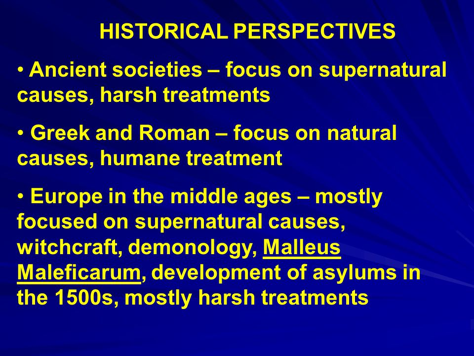 HISTORICAL PERSPECTIVES Ancient societies – focus on supernatural causes, harsh treatments Greek and Roman – focus on natural causes, humane treatment Europe in the middle ages – mostly focused on supernatural causes, witchcraft, demonology, Malleus Maleficarum, development of asylums in the 1500s, mostly harsh treatments