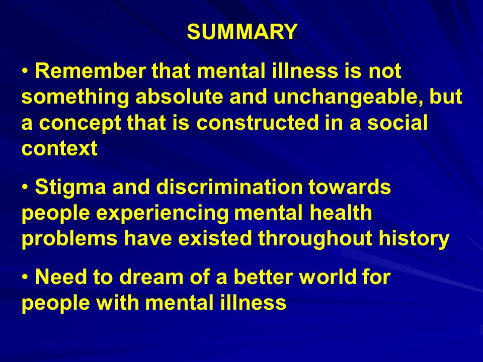 SUMMARY Remember that mental illness is not something absolute and unchangeable, but a concept that is constructed in a social context Stigma and disc