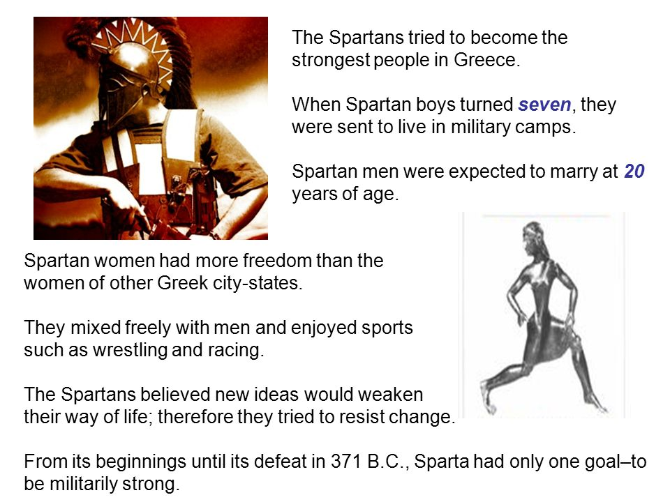 The Spartans tried to become the strongest people in Greece. When Spartan boys turned seven, they were sent to live in military camps. Spartan men wer