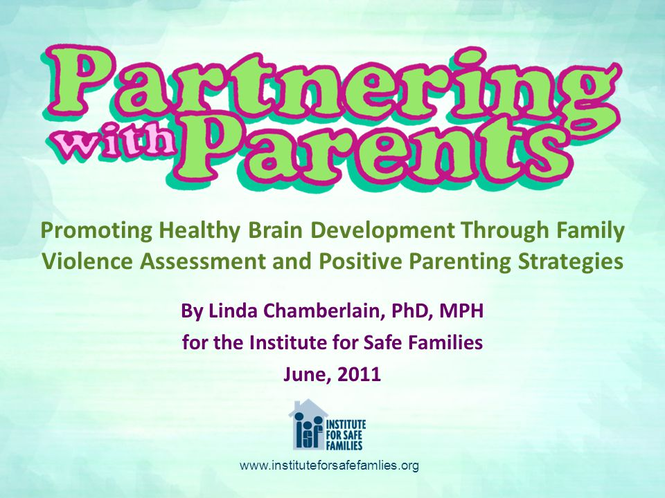 By Linda Chamberlain, PhD, MPH for the Institute for Safe Families June, 2011 Promoting Healthy Brain Development Through Family Violence Assessment and Positive Parenting Strategies www.instituteforsafefamlies.org