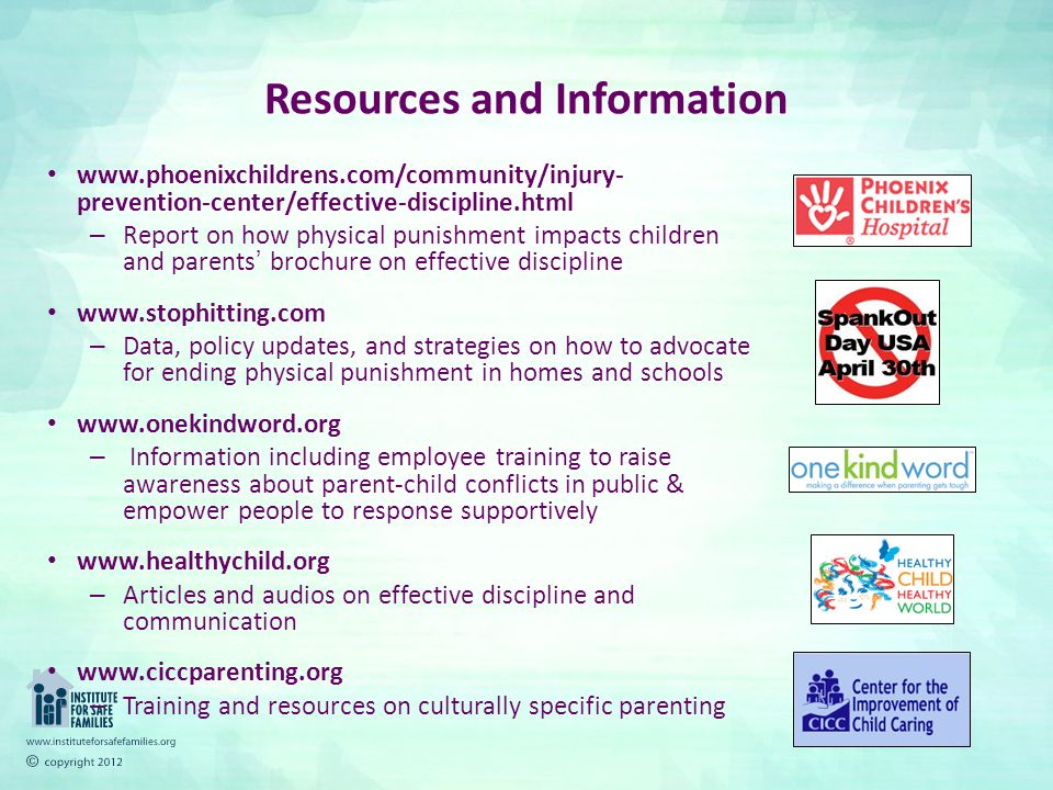 Resources and Information www.phoenixchildrens.com/community/injury- prevention-center/effective-discipline.html – Report on how physical punishment impacts children and parents' brochure on effective discipline www.stophitting.com – Data, policy updates, and strategies on how to advocate for ending physical punishment in homes and schools www.onekindword.org – Information including employee training to raise awareness about parent-child conflicts in public & empower people to response supportively www.healthychild.org – Articles and audios on effective discipline and communication www.ciccparenting.org – Training and resources on culturally specific parenting