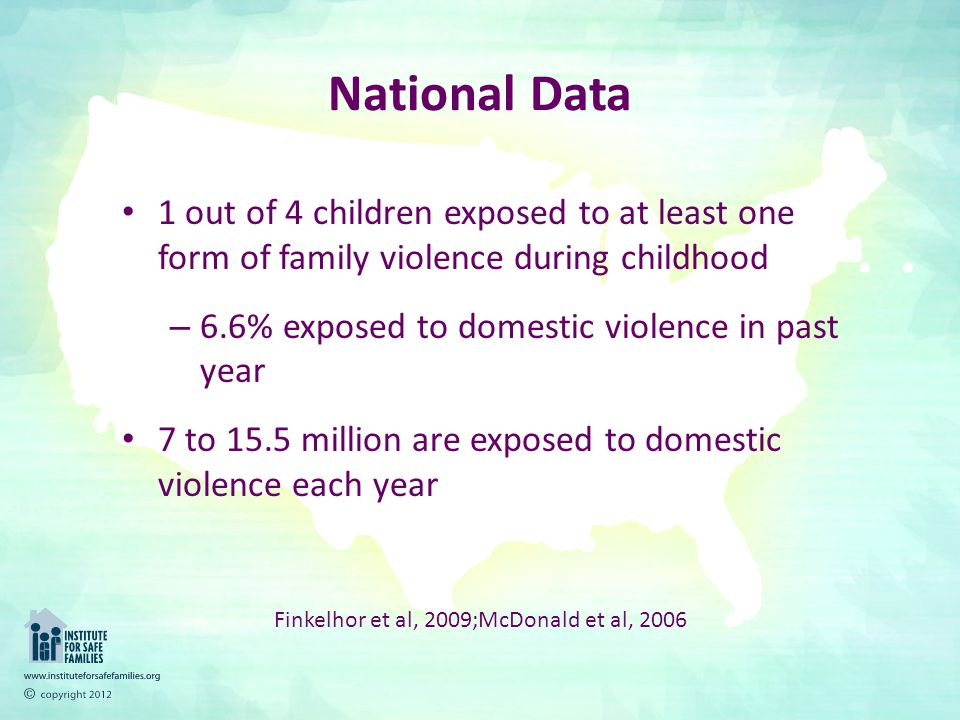 National Data 1 out of 4 children exposed to at least one form of family violence during childhood – 6.6% exposed to domestic violence in past year 7 to 15.5 million are exposed to domestic violence each year Finkelhor et al, 2009;McDonald et al, 2006