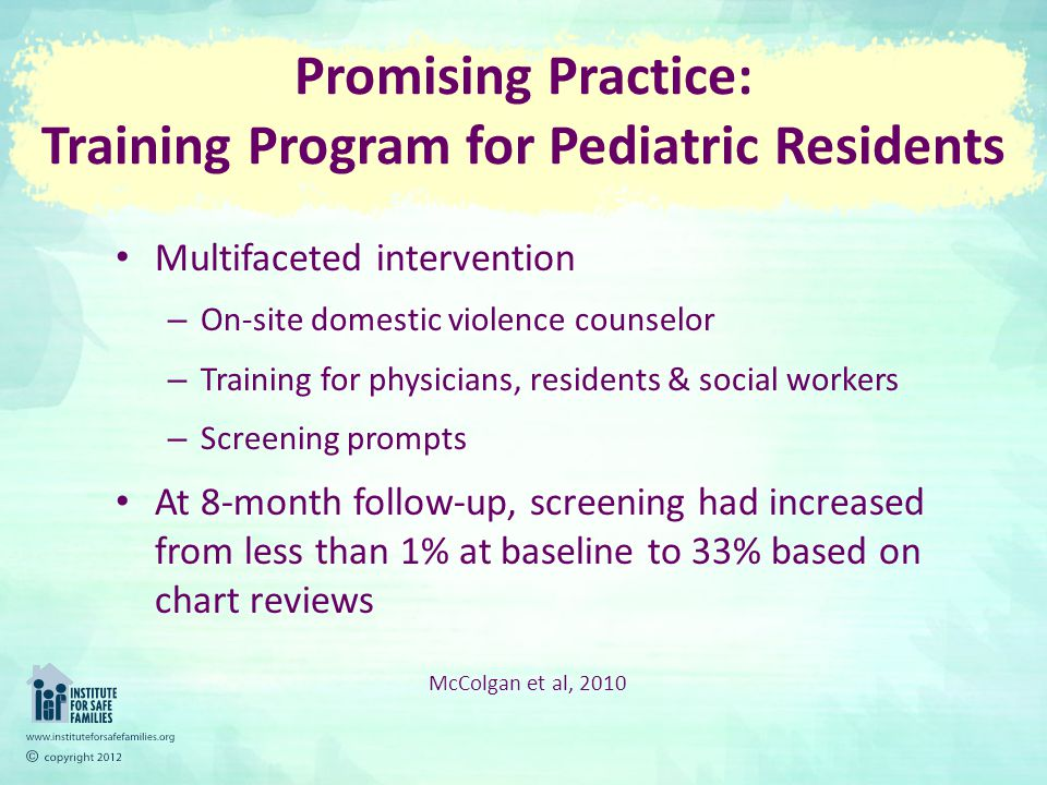 Promising Practice: Training Program for Pediatric Residents Multifaceted intervention – On-site domestic violence counselor – Training for physicians, residents & social workers – Screening prompts At 8-month follow-up, screening had increased from less than 1% at baseline to 33% based on chart reviews McColgan et al, 2010