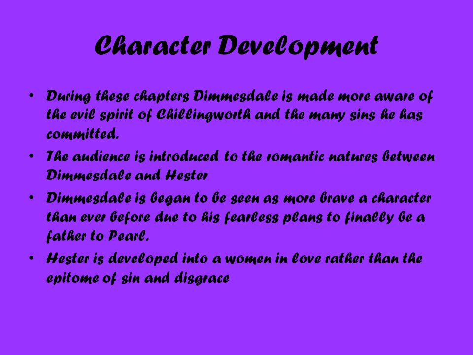 Character Development During these chapters Dimmesdale is made more aware of the evil spirit of Chillingworth and the many sins he has committed. The