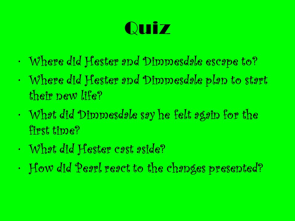 Quiz Where did Hester and Dimmesdale escape to? Where did Hester and Dimmesdale plan to start their new life? What did Dimmesdale say he felt again fo
