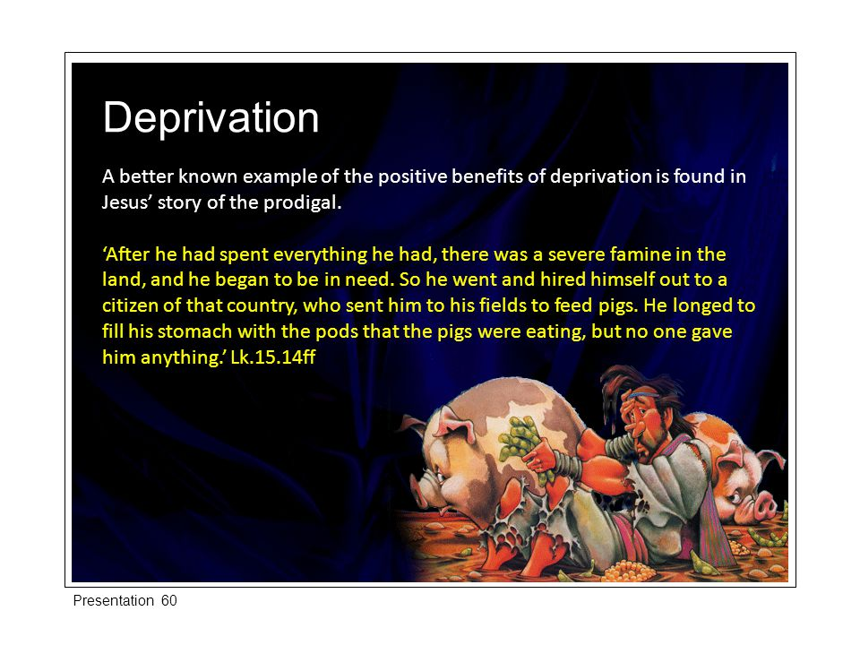 A better known example of the positive benefits of deprivation is found in Jesus' story of the prodigal.