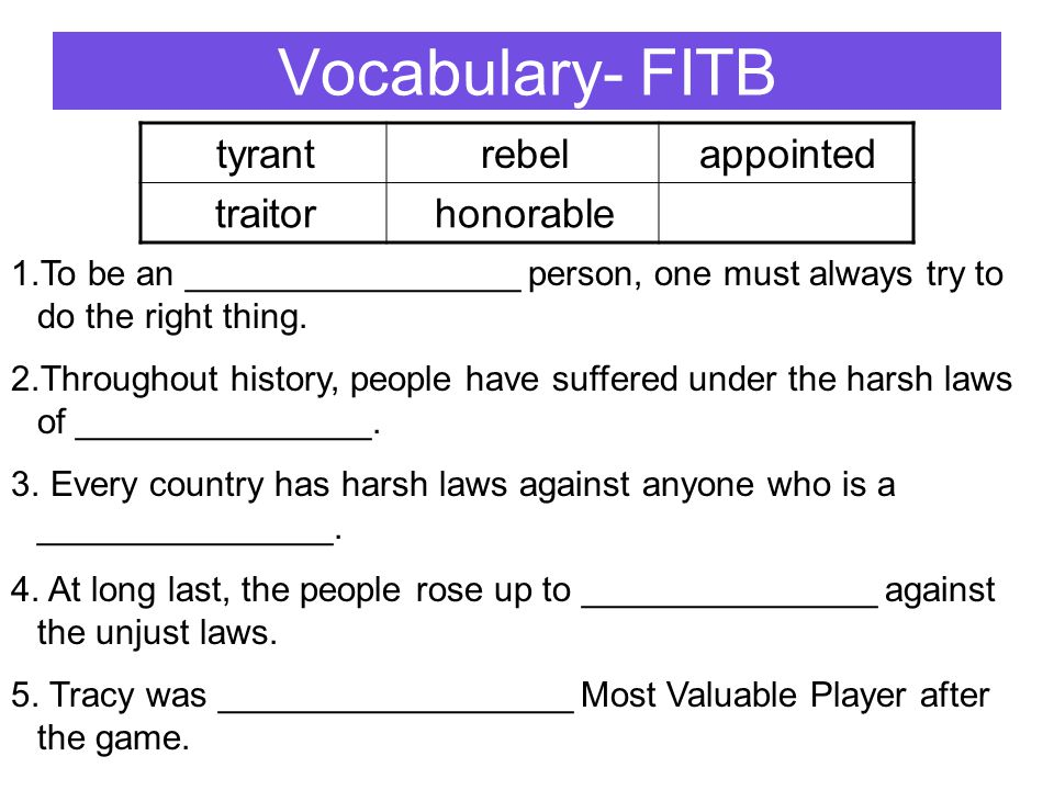 Vocabulary- FITB tyrantrebelappointed traitorhonorable 1.To be an _________________ person, one must always try to do the right thing. 2.Throughout hi