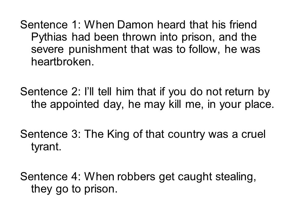 Sentence 1: When Damon heard that his friend Pythias had been thrown into prison, and the severe punishment that was to follow, he was heartbroken. Se