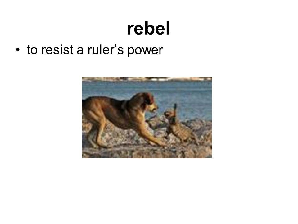 rebel to resist a ruler's power