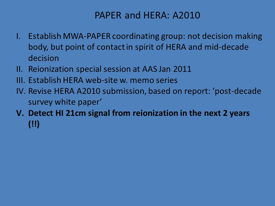 PAPER and HERA: A2010 I.Establish MWA-PAPER coordinating group: not decision making body, but point of contact in spirit of HERA and mid-decade decisi