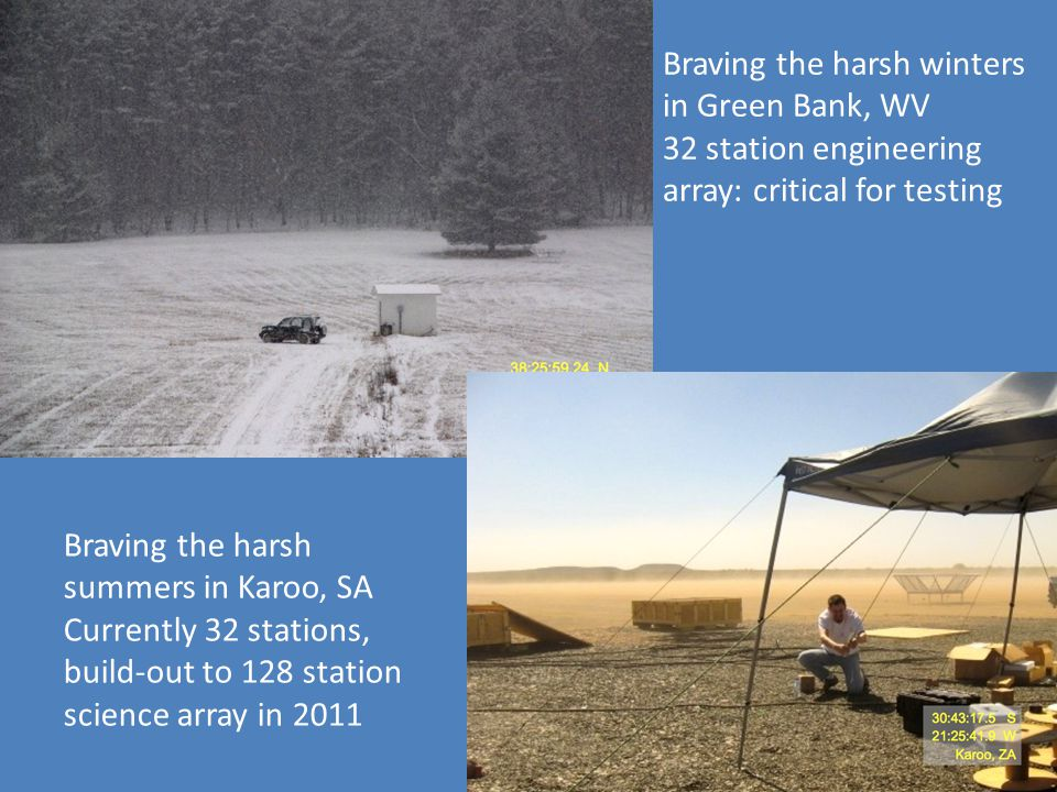 Braving the harsh winters in Green Bank, WV 32 station engineering array: critical for testing Braving the harsh summers in Karoo, SA Currently 32 sta