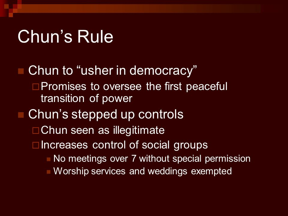 "Chun's Rule Chun to ""usher in democracy""  Promises to oversee the first peaceful transition of power Chun's stepped up controls  Chun seen as illegi"