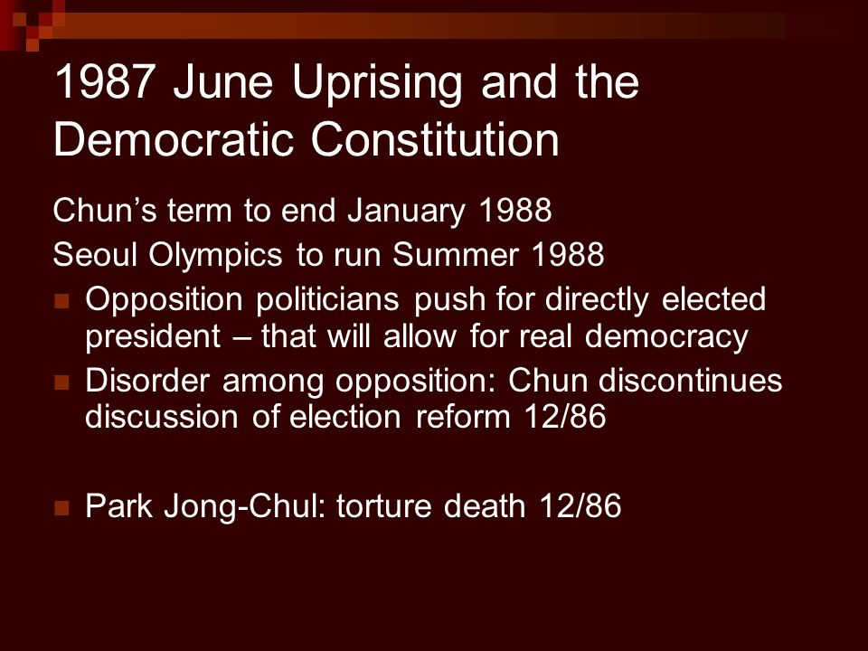 1987 June Uprising and the Democratic Constitution Chun's term to end January 1988 Seoul Olympics to run Summer 1988 Opposition politicians push for d