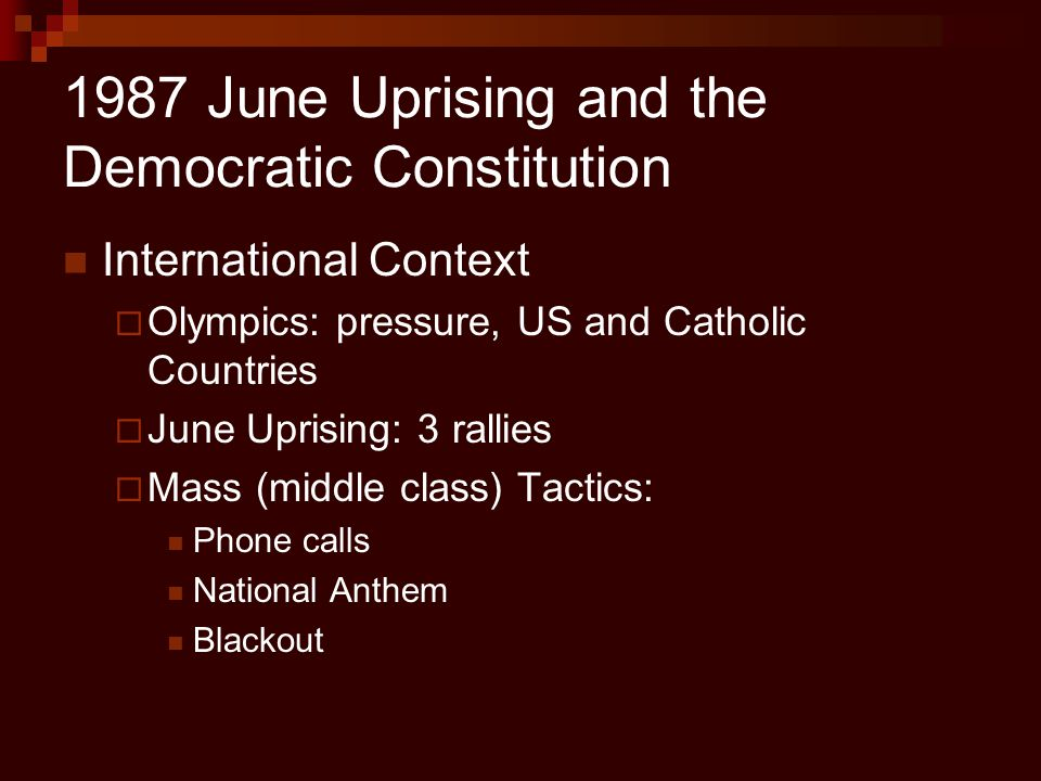 1987 June Uprising and the Democratic Constitution International Context  Olympics: pressure, US and Catholic Countries  June Uprising: 3 rallies 