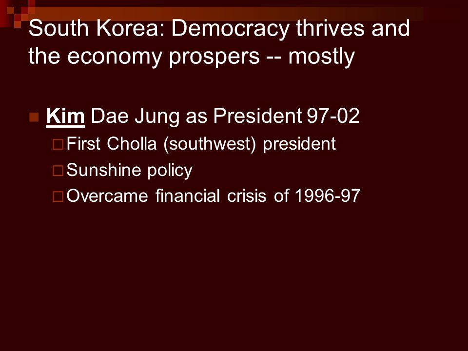 South Korea: Democracy thrives and the economy prospers -- mostly Kim Dae Jung as President 97-02  First Cholla (southwest) president  Sunshine poli