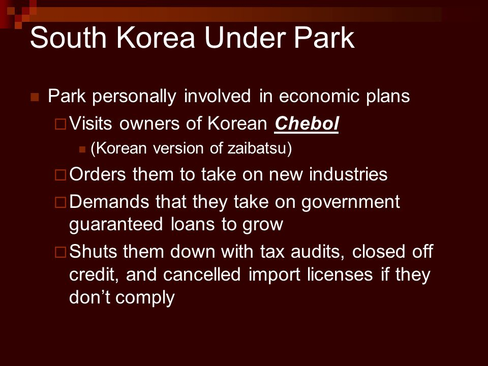 South Korea Under Park Park personally involved in economic plans  Visits owners of Korean Chebol (Korean version of zaibatsu)  Orders them to take