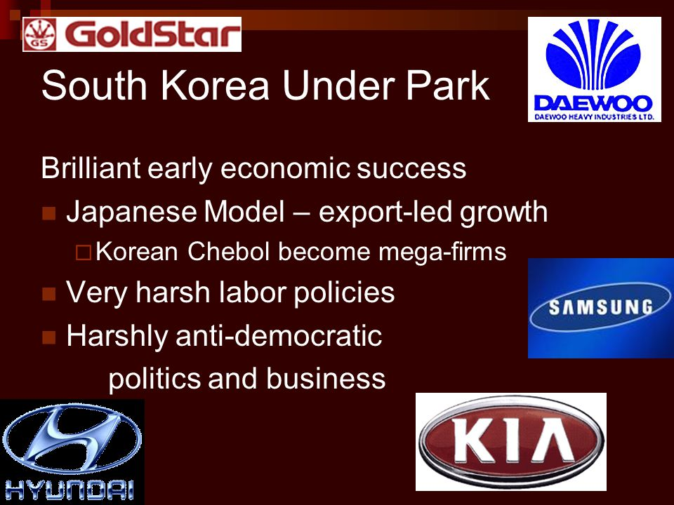 South Korea Under Park Brilliant early economic success Japanese Model – export-led growth  Korean Chebol become mega-firms Very harsh labor policies