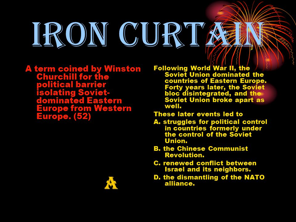 Iron curtain A term coined by Winston Churchill for the political barrier isolating Soviet- dominated Eastern Europe from Western Europe.