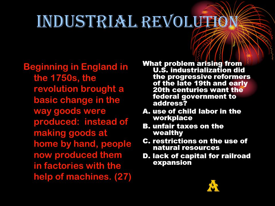 INDUSTRIAL REVOLUTION Beginning in England in the 1750s, the revolution brought a basic change in the way goods were produced: instead of making goods at home by hand, people now produced them in factories with the help of machines.