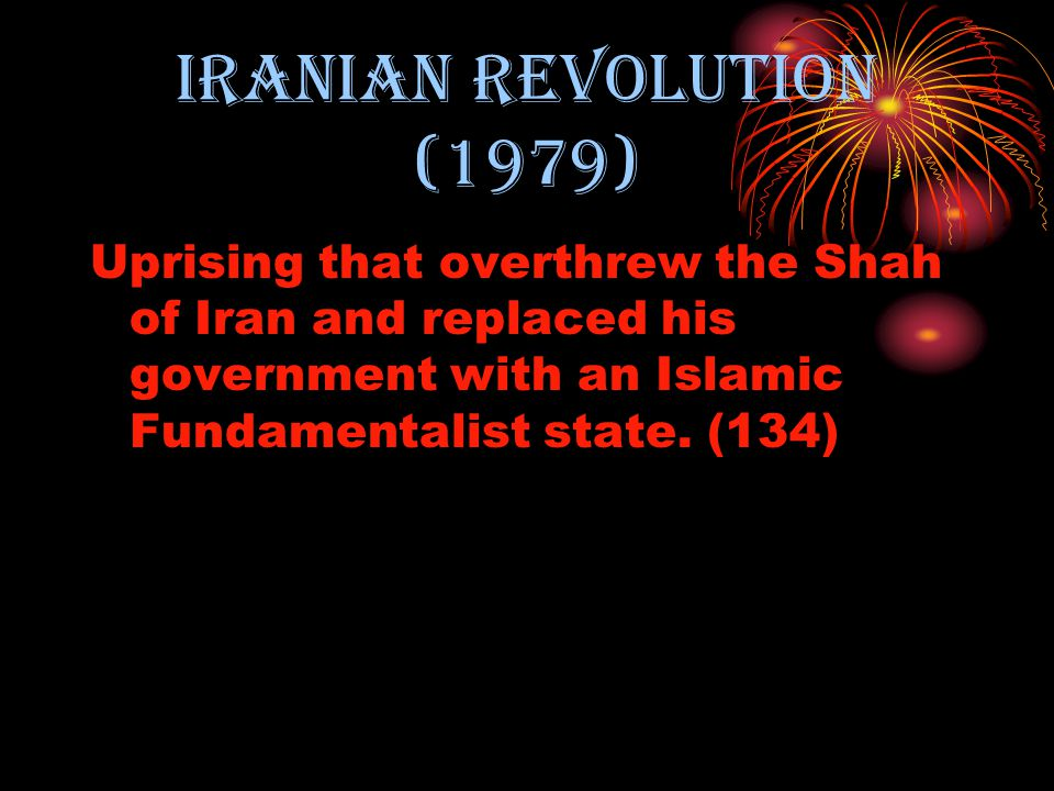 Iranian revolution (1979) Uprising that overthrew the Shah of Iran and replaced his government with an Islamic Fundamentalist state.