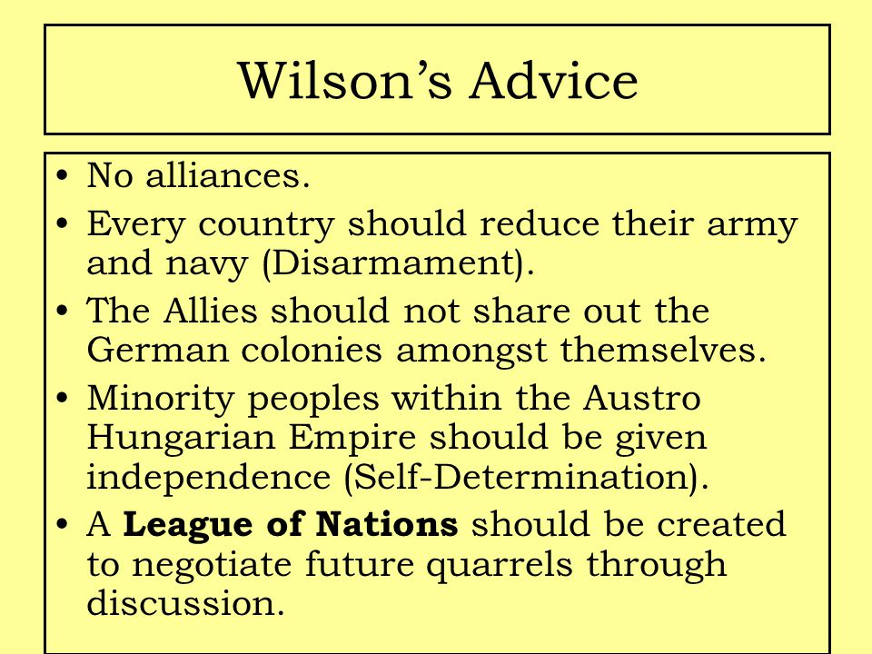 Wilson's Advice No alliances. Every country should reduce their army and navy (Disarmament). The Allies should not share out the German colonies among
