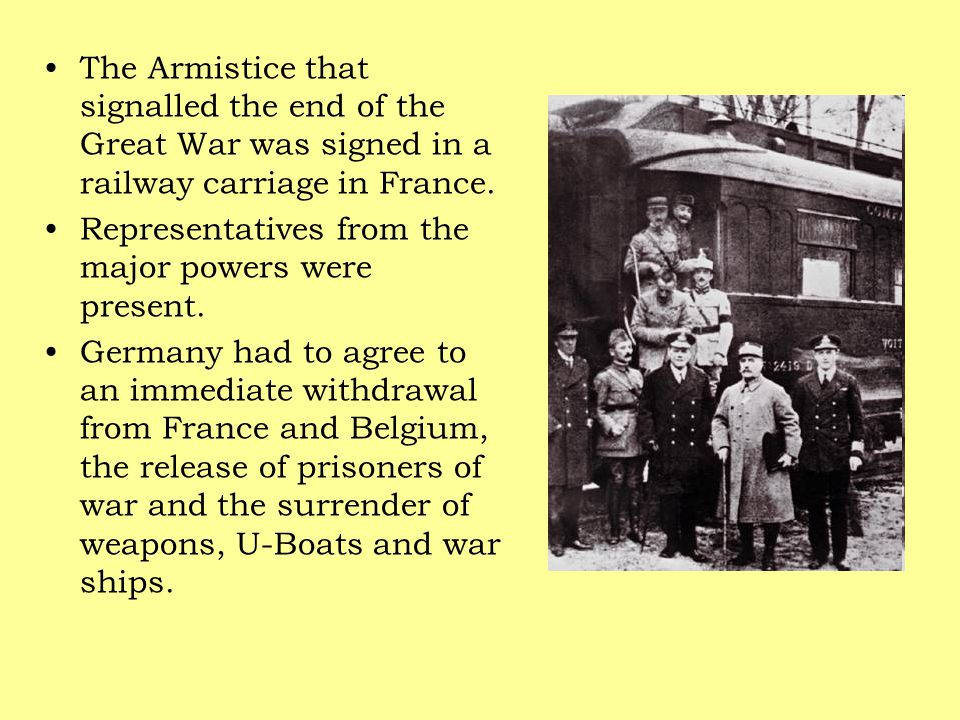 The Armistice that signalled the end of the Great War was signed in a railway carriage in France. Representatives from the major powers were present.