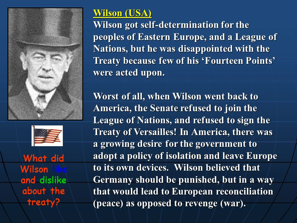 Wilson (USA) Wilson got self-determination for the peoples of Eastern Europe, and a League of Nations, but he was disappointed with the Treaty because