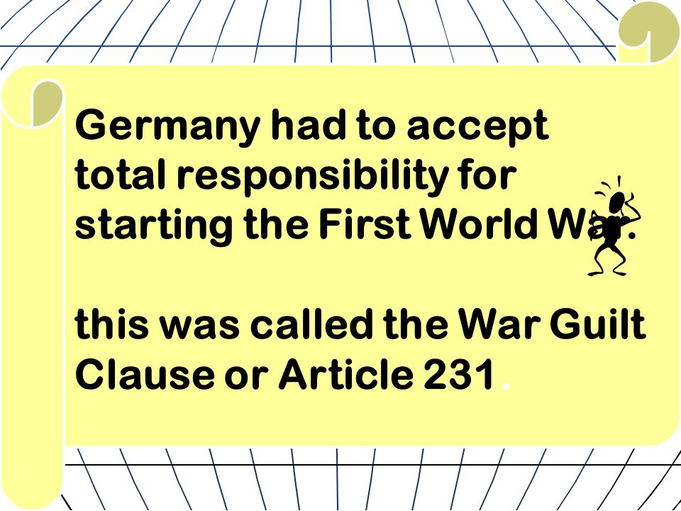 Germany had to accept total responsibility for starting the First World War. this was called the War Guilt Clause or Article 231.