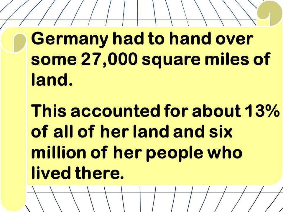 Germany had to hand over some 27,000 square miles of land. This accounted for about 13% of all of her land and six million of her people who lived the