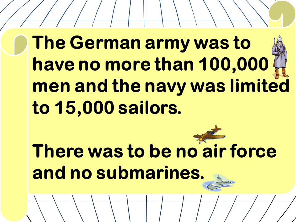 The German army was to have no more than 100,000 men and the navy was limited to 15,000 sailors. There was to be no air force and no submarines.